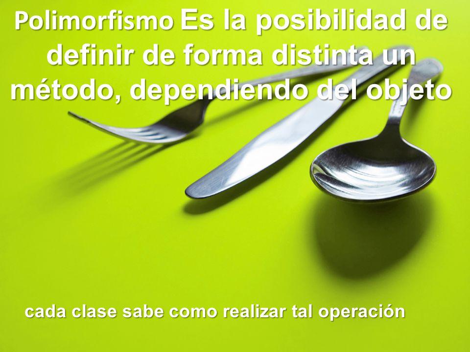 Polimorfismo Es la posibilidad de definir de forma distinta un método, dependiendo del objeto