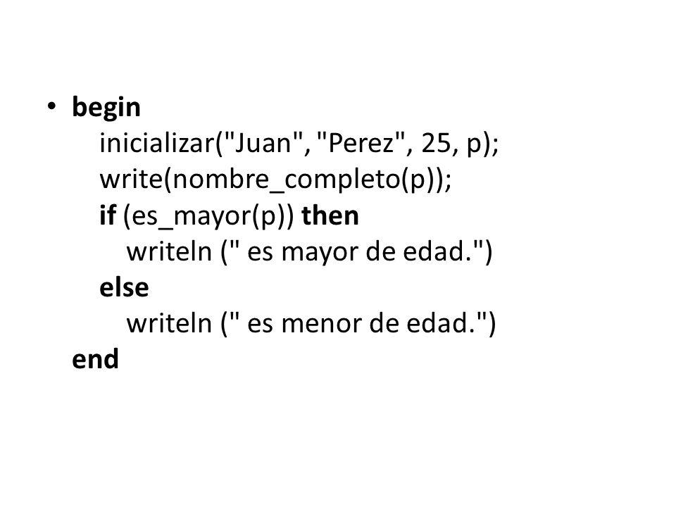 begin inicializar( Juan , Perez , 25, p); write(nombre_completo(p)); if (es_mayor(p)) then writeln ( es mayor de edad. ) else writeln ( es menor de edad. ) end