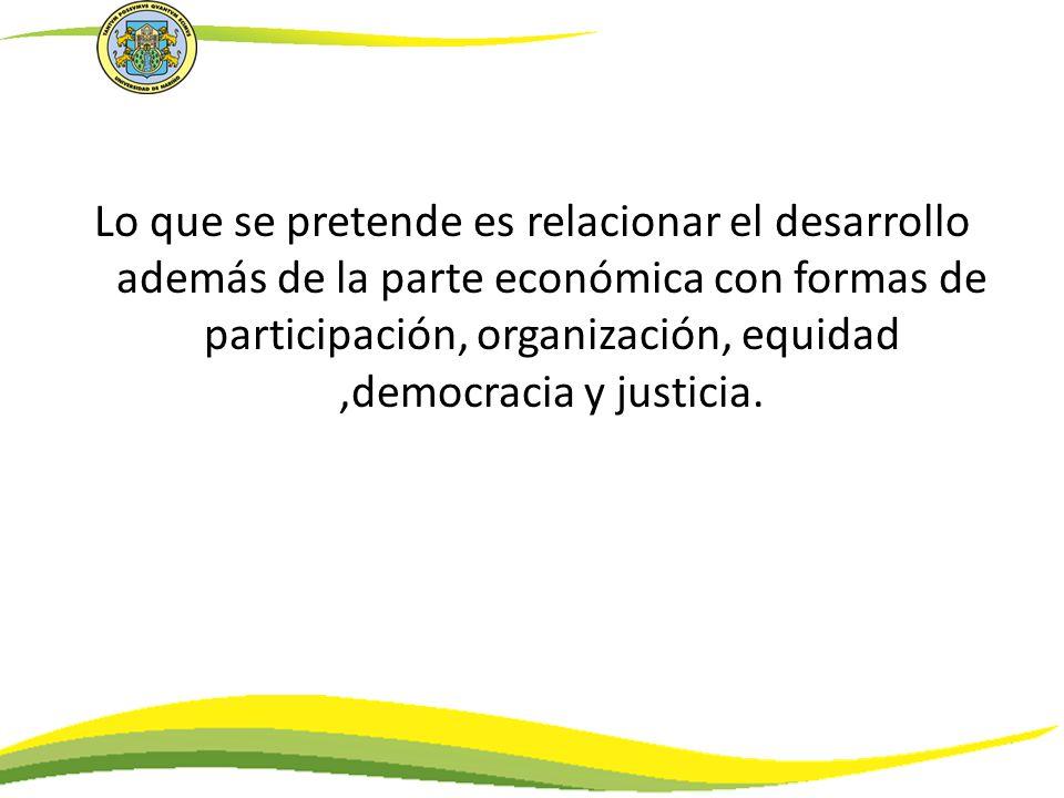Lo que se pretende es relacionar el desarrollo además de la parte económica con formas de participación, organización, equidad ,democracia y justicia.