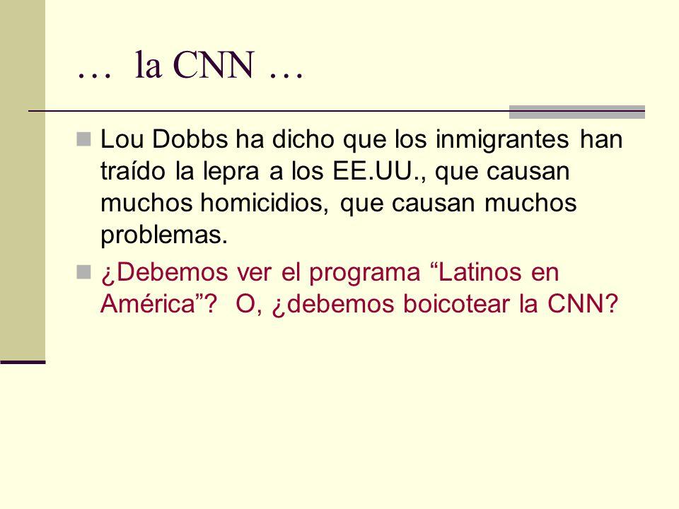 … la CNN … Lou Dobbs ha dicho que los inmigrantes han traído la lepra a los EE.UU., que causan muchos homicidios, que causan muchos problemas.