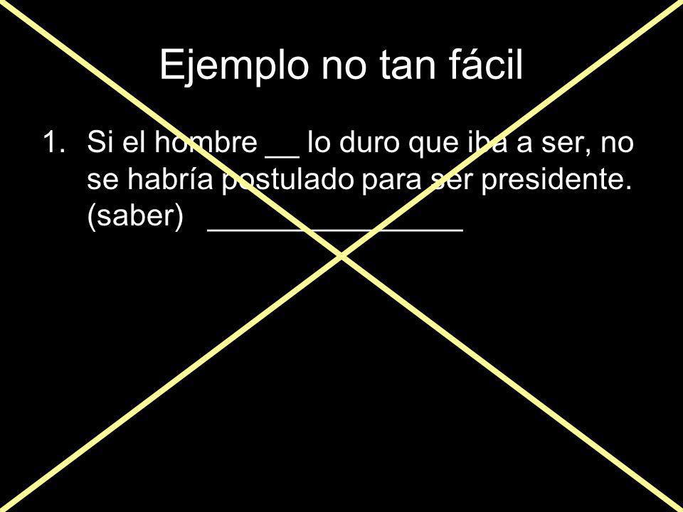 Ejemplo no tan fácil Si el hombre __ lo duro que iba a ser, no se habría postulado para ser presidente.
