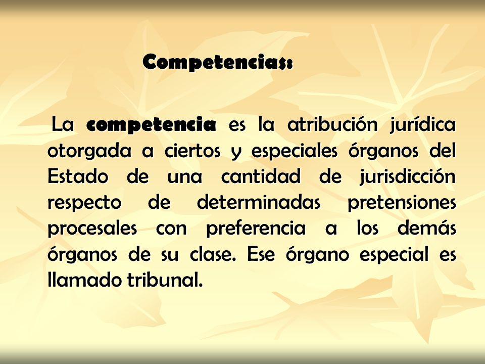 Competencias: La competencia es la atribución jurídica otorgada a ciertos y especiales órganos del Estado de una cantidad de jurisdicción respecto de determinadas pretensiones procesales con preferencia a los demás órganos de su clase.