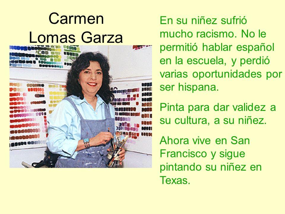 Carmen Lomas GarzaEn su niñez sufrió mucho racismo. No le permitió hablar español en la escuela, y perdió varias oportunidades por ser hispana.