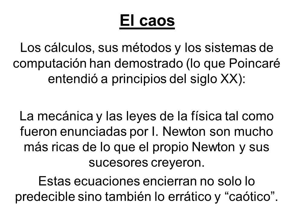 El caos Los cálculos, sus métodos y los sistemas de computación han demostrado (lo que Poincaré entendió a principios del siglo XX):