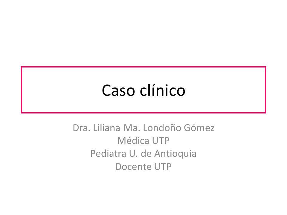 Caso clínico Dra. Liliana Ma. Londoño Gómez Médica UTP