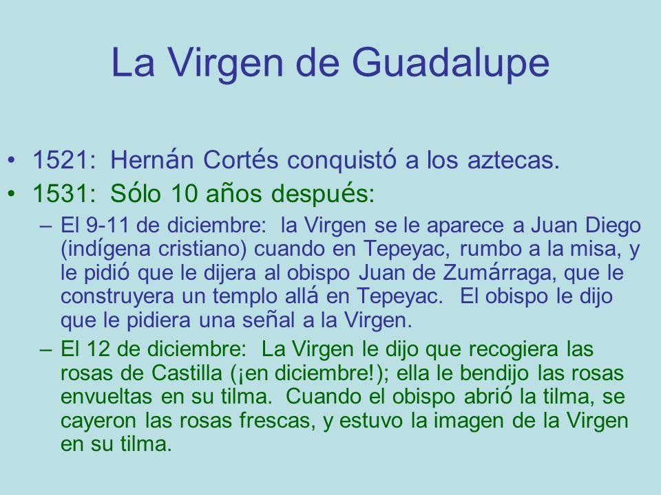 La Virgen de Guadalupe 1521: Hernán Cortés conquistó a los aztecas.