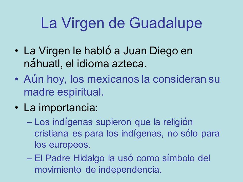 La Virgen de Guadalupe La Virgen le habló a Juan Diego en náhuatl, el idioma azteca. Aún hoy, los mexicanos la consideran su madre espiritual.