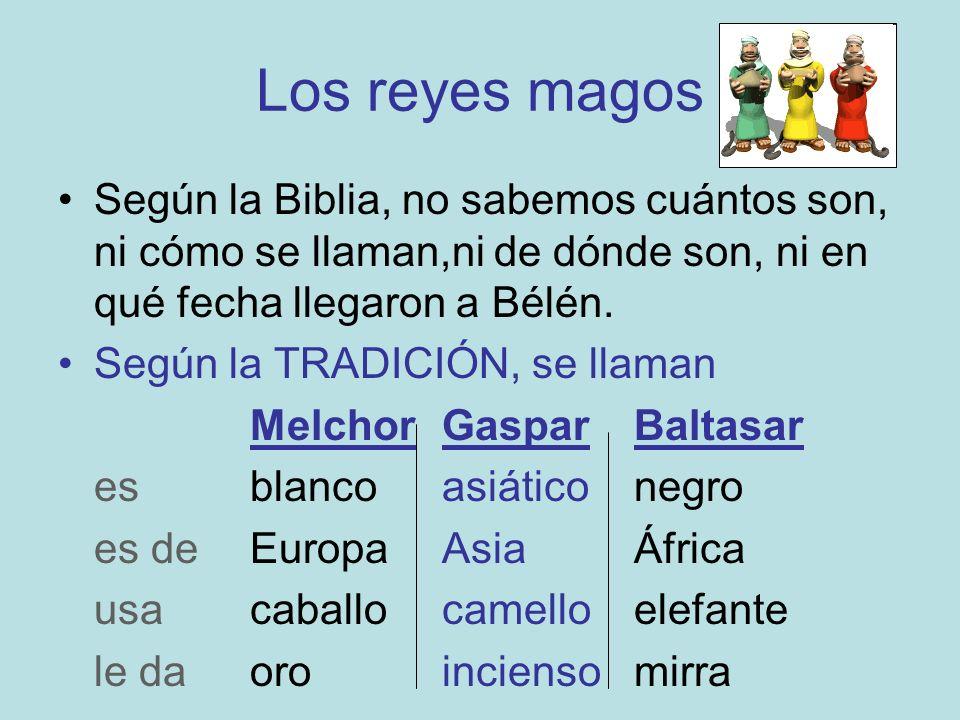 Los reyes magos Según la Biblia, no sabemos cuántos son, ni cómo se llaman,ni de dónde son, ni en qué fecha llegaron a Bélén.
