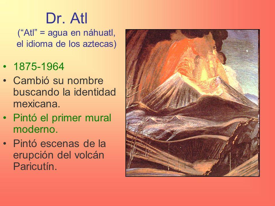 Dr. Atl ( Atl = agua en náhuatl, el idioma de los aztecas)