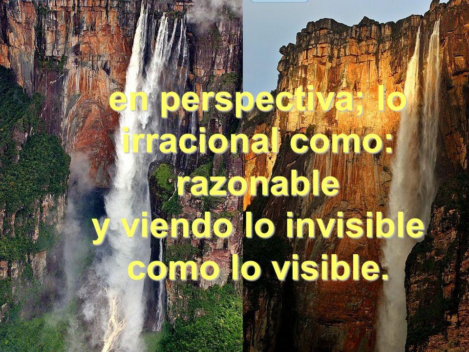 en perspectiva; lo irracional como: razonable y viendo lo invisible como lo visible.