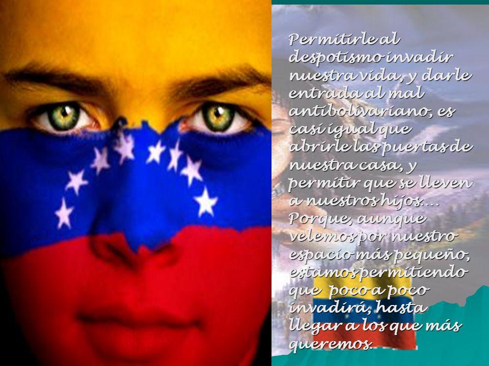 Permitirle al despotismo invadir nuestra vida, y darle entrada al mal antibolivariano, es casi igual que abrirle las puertas de nuestra casa, y permitir que se lleven a nuestros hijos….
