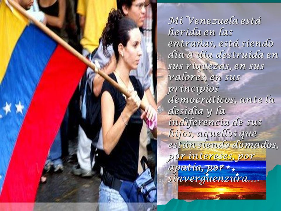 Mi Venezuela está herida en las entrañas, está siendo día a día destruida en sus riquezas, en sus valores, en sus principios democráticos, ante la desidia y la indiferencia de sus hijos, aquellos que están siendo domados, por intereses, por apatía, por sinverguenzura….