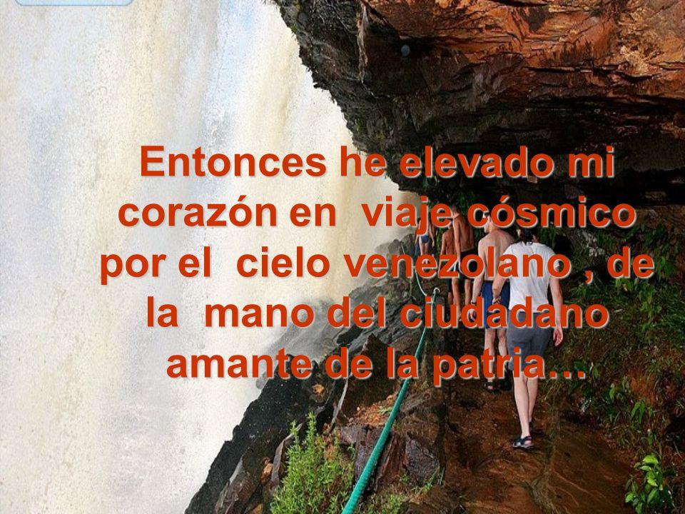 Entonces he elevado mi corazón en viaje cósmico por el cielo venezolano , de la mano del ciudadano amante de la patria…