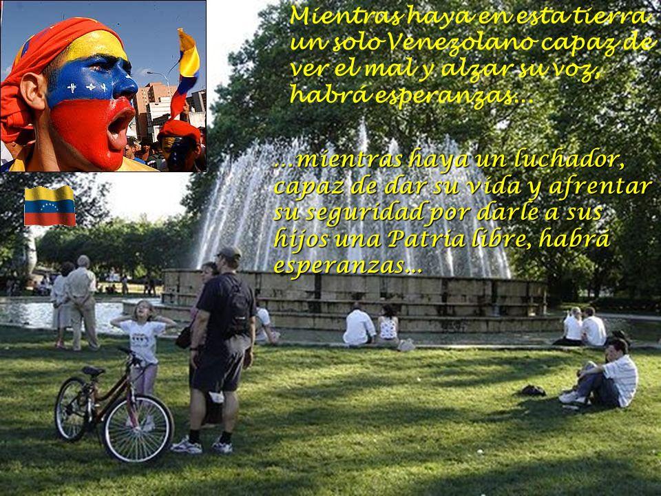 Mientras haya en esta tierra un solo Venezolano capaz de ver el mal y alzar su voz, habrá esperanzas...