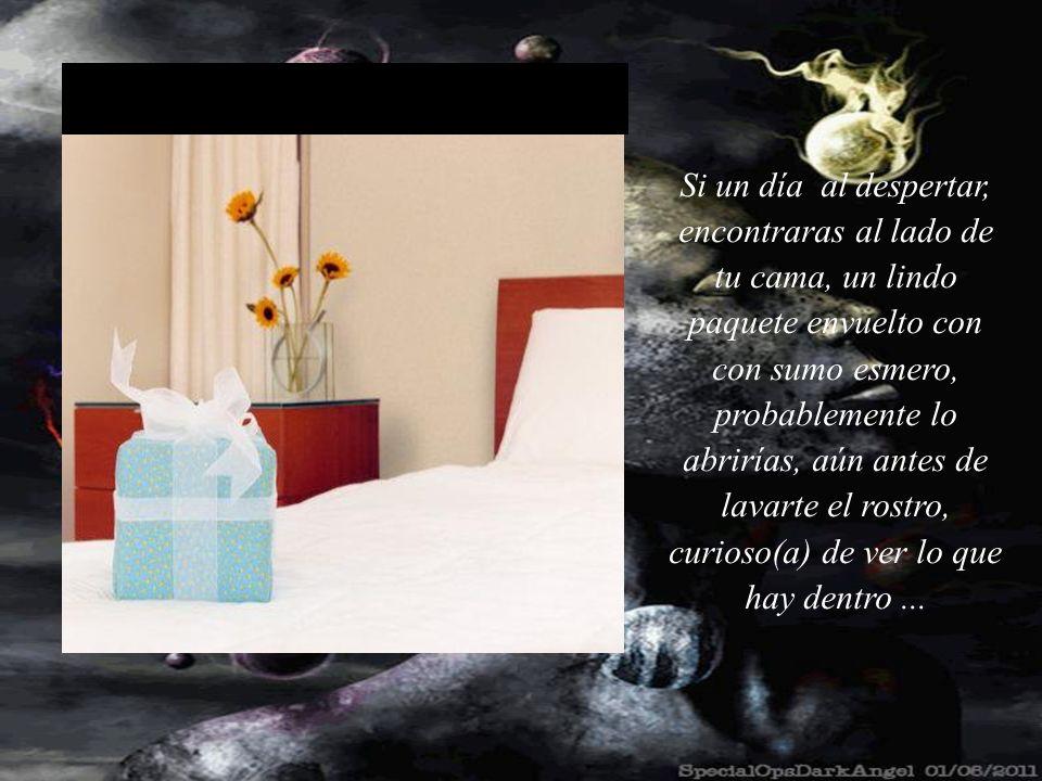 Si un día al despertar, encontraras al lado de tu cama, un lindo paquete envuelto con con sumo esmero, probablemente lo abrirías, aún antes de lavarte el rostro, curioso(a) de ver lo que hay dentro ...