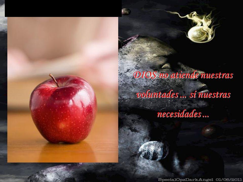 DIOS no atiende nuestras voluntades ... sí nuestras necesidades ...