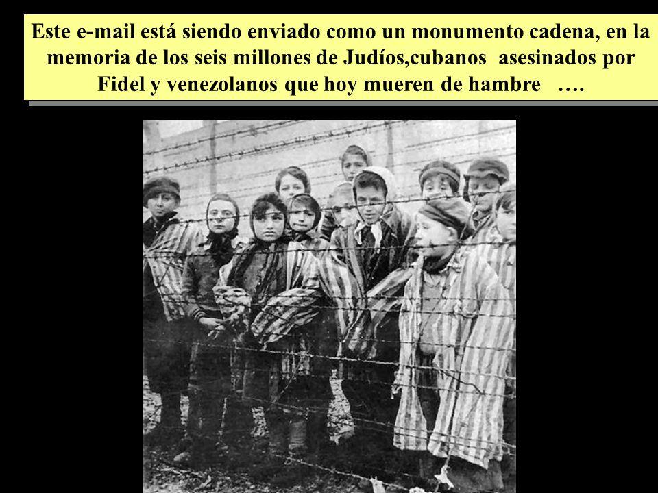 Este e-mail está siendo enviado como un monumento cadena, en la memoria de los seis millones de Judíos,cubanos asesinados por Fidel y venezolanos que hoy mueren de hambre ….
