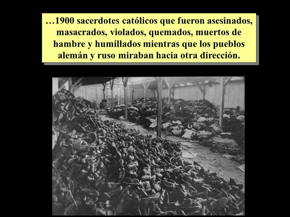 …1900 sacerdotes católicos que fueron asesinados, masacrados, violados, quemados, muertos de hambre y humillados mientras que los pueblos alemán y ruso miraban hacia otra dirección.