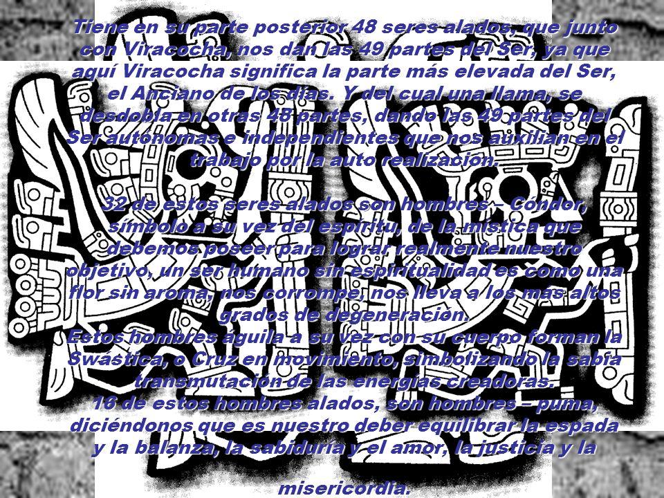 Tiene en su parte posterior 48 seres alados, que junto con Viracocha, nos dan las 49 partes del Ser, ya que aquí Viracocha significa la parte más elevada del Ser, el Anciano de los días.