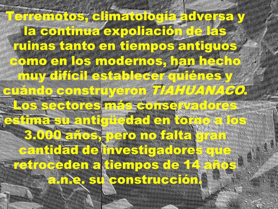 Terremotos, climatología adversa y la continua expoliación de las ruinas tanto en tiempos antiguos como en los modernos, han hecho muy difícil establecer quiénes y cuándo construyeron TIAHUANACO.