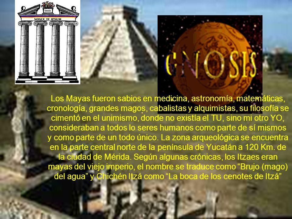 Los Mayas fueron sabios en medicina, astronomía, matemáticas, cronología, grandes magos, cabalistas y alquimistas, su filosofía se cimentó en el unimismo, donde no existía el TU, sino mi otro YO, consideraban a todos lo seres humanos como parte de sí mismos y como parte de un todo único.