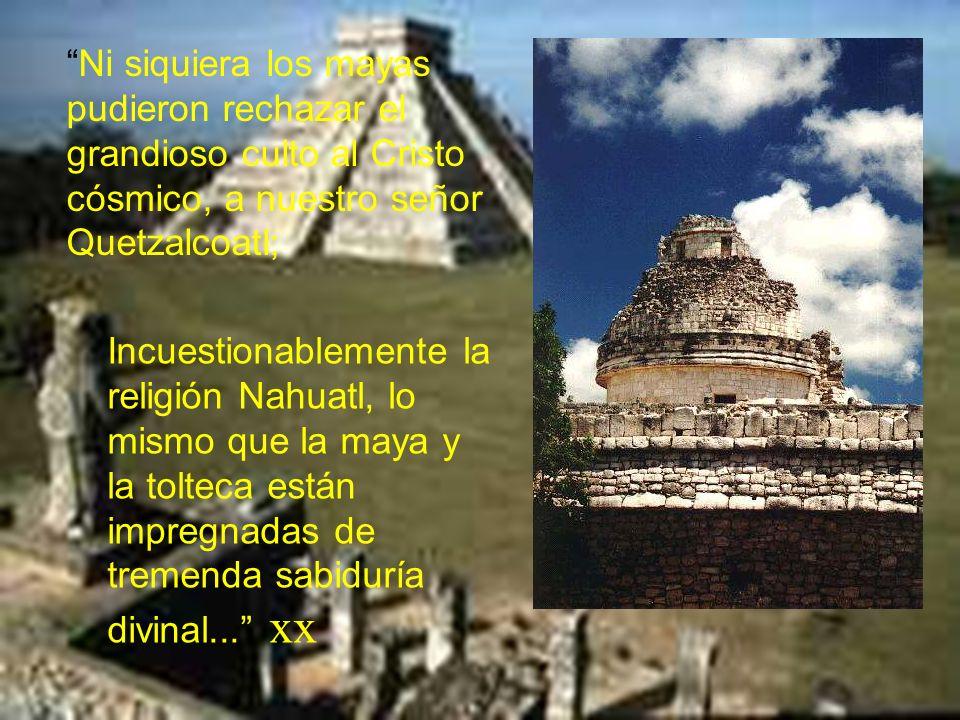 Ni siquiera los mayas pudieron rechazar el grandioso culto al Cristo cósmico, a nuestro señor Quetzalcoatl;
