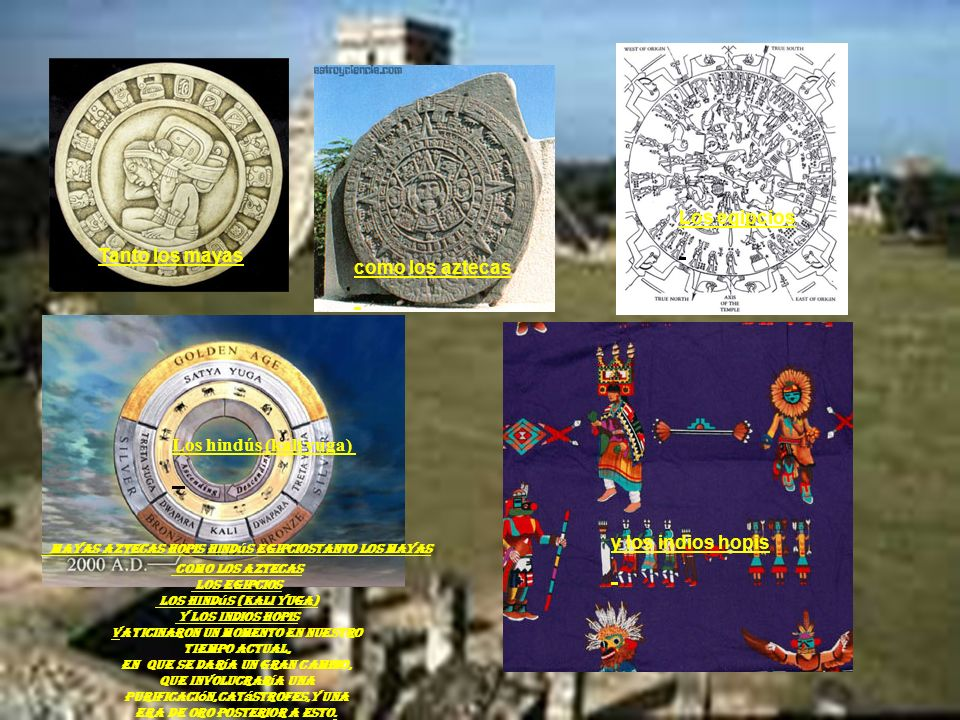 Los egipcios Tanto los mayas. como los aztecas Los hindús (kali yuga) y los indios hopis.