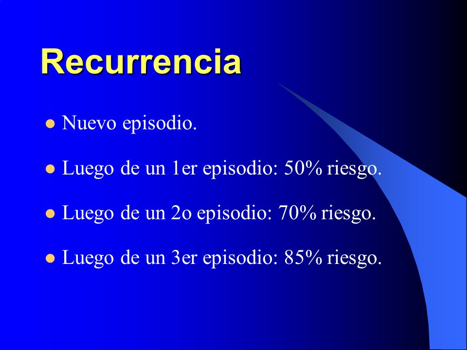 Recurrencia Nuevo episodio. Luego de un 1er episodio: 50% riesgo.