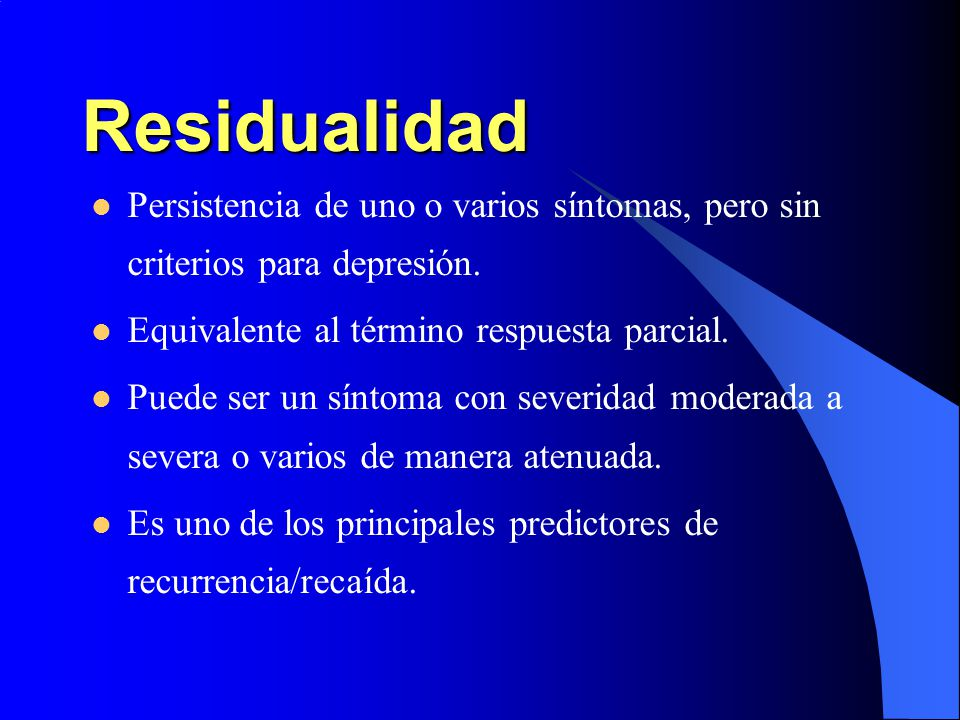 Residualidad Persistencia de uno o varios síntomas, pero sin criterios para depresión. Equivalente al término respuesta parcial.