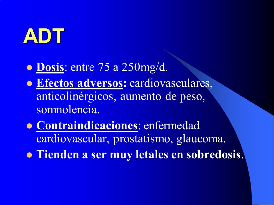 ADT Dosis: entre 75 a 250mg/d. Efectos adversos: cardiovasculares, anticolinérgicos, aumento de peso, somnolencia.