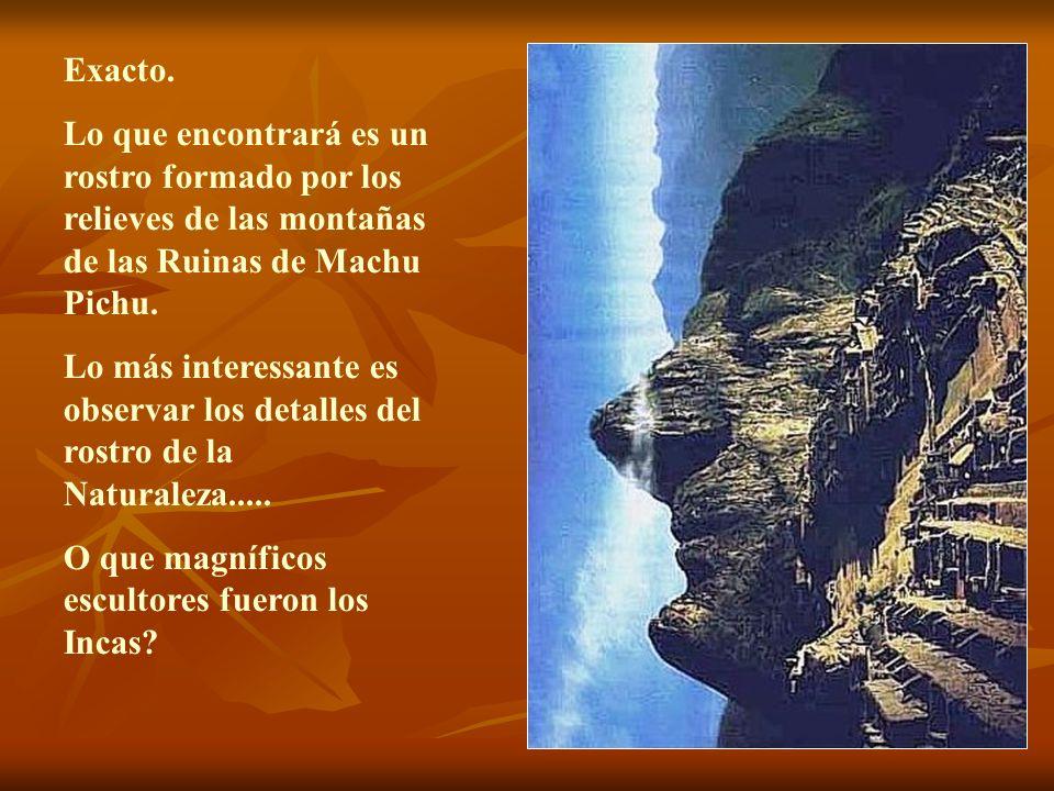 Exacto. Lo que encontrará es un rostro formado por los relieves de las montañas de las Ruinas de Machu Pichu.