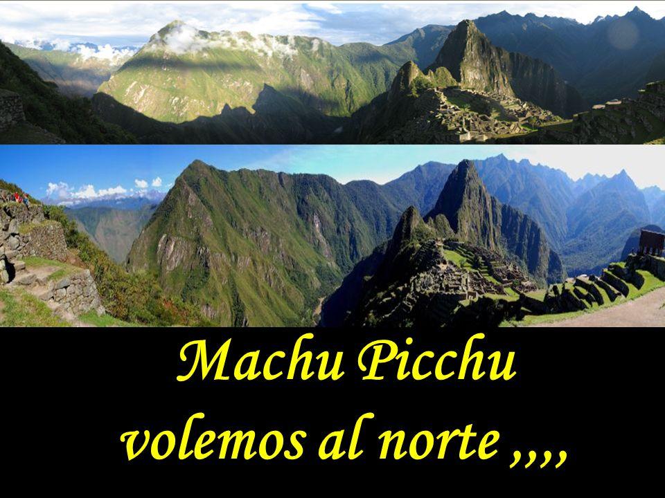 Machu Picchu volemos al norte ,,,,