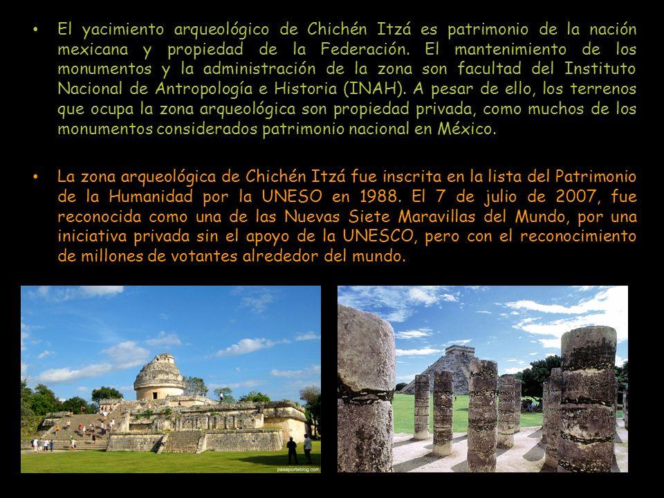 El yacimiento arqueológico de Chichén Itzá es patrimonio de la nación mexicana y propiedad de la Federación. El mantenimiento de los monumentos y la administración de la zona son facultad del Instituto Nacional de Antropología e Historia (INAH). A pesar de ello, los terrenos que ocupa la zona arqueológica son propiedad privada, como muchos de los monumentos considerados patrimonio nacional en México.