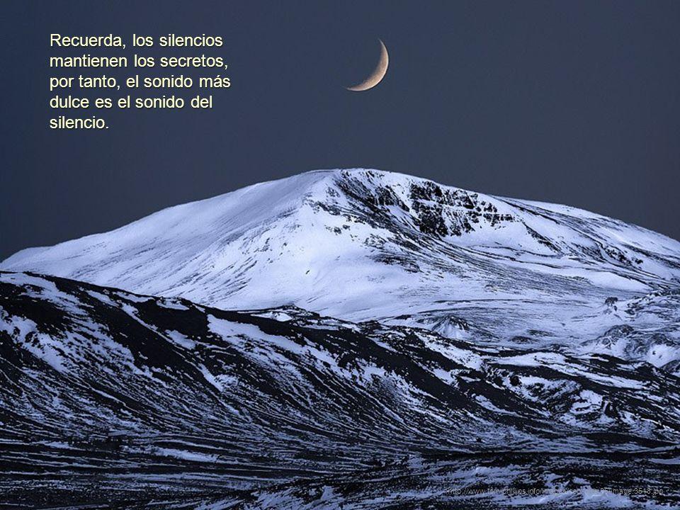 Recuerda, los silencios mantienen los secretos, por tanto, el sonido más dulce es el sonido del silencio.