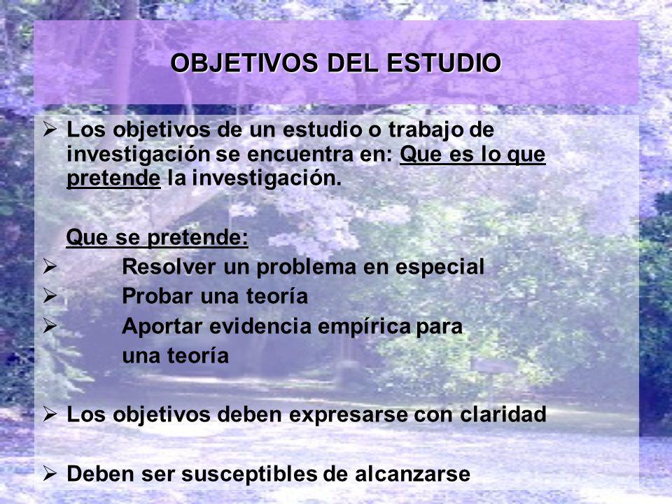 OBJETIVOS DEL ESTUDIO Los objetivos de un estudio o trabajo de investigación se encuentra en: Que es lo que pretende la investigación.