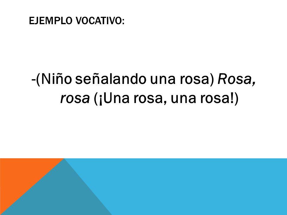-(Niño señalando una rosa) Rosa, rosa (¡Una rosa, una rosa!)