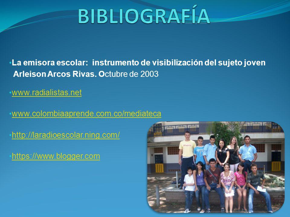 BIBLIOGRAFÍA La emisora escolar: instrumento de visibilización del sujeto joven. Arleison Arcos Rivas. Octubre de 2003.