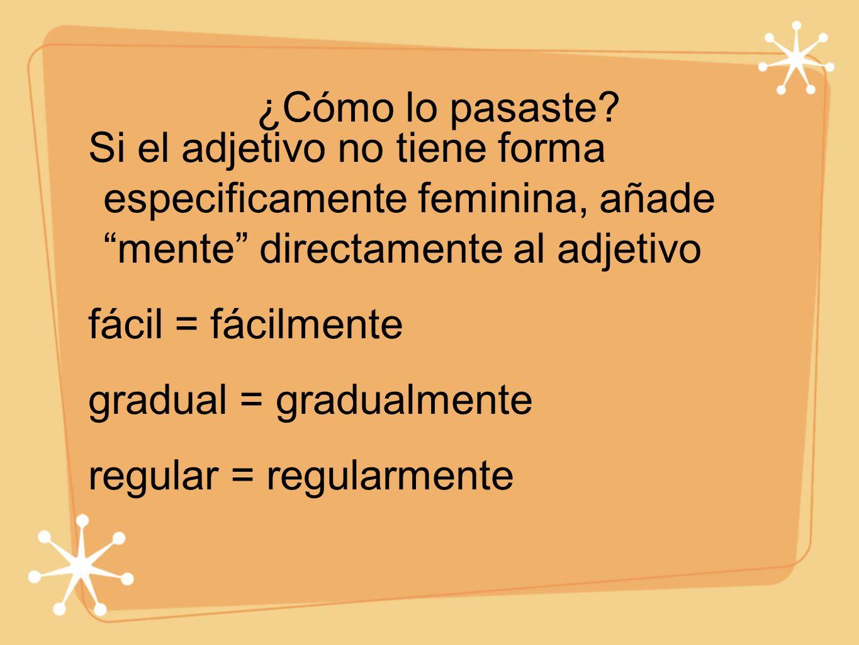 ¿Cómo lo pasaste Si el adjetivo no tiene forma especificamente feminina, añade mente directamente al adjetivo.