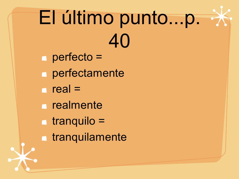 El último punto...p. 40 perfecto = perfectamente real = realmente