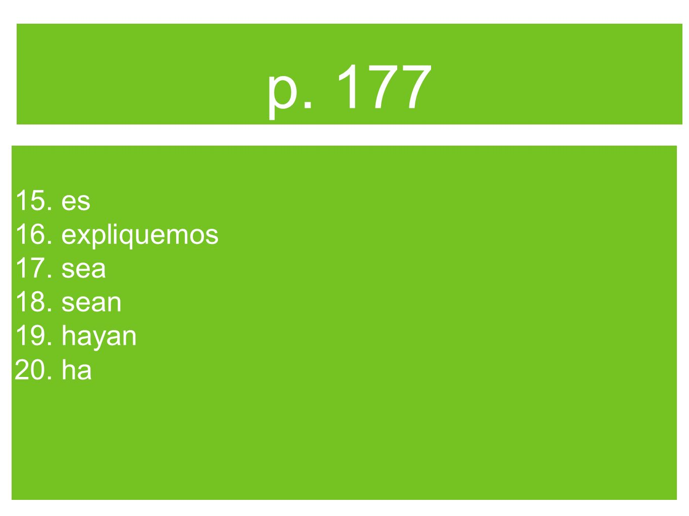 p. 177 15. es 16. expliquemos 17. sea 18. sean 19. hayan 20. ha