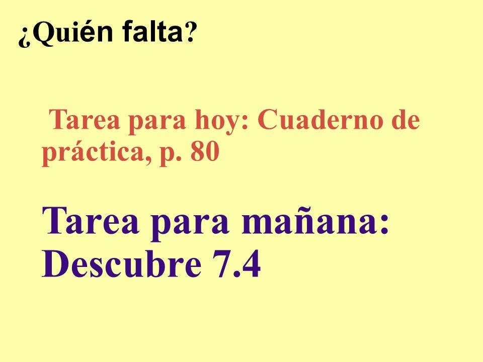 ¿Quién falta Tarea para hoy: Cuaderno de práctica, p. 80 Tarea para mañana: Descubre 7.4