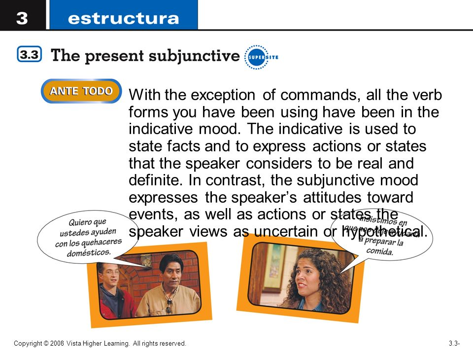 With the exception of commands, all the verb forms you have been using have been in the indicative mood. The indicative is used to state facts and to express actions or states that the speaker considers to be real and definite. In contrast, the subjunctive mood expresses the speaker's attitudes toward events, as well as actions or states the speaker views as uncertain or hypothetical.