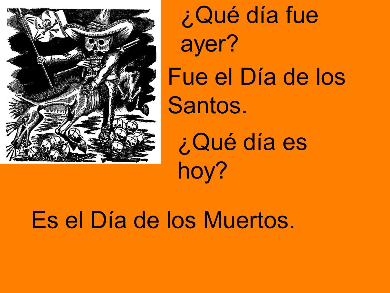 ¿Qué día fue ayer Fue el Día de los Santos. ¿Qué día es hoy Es el Día de los Muertos.