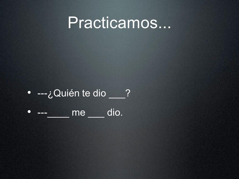 Practicamos... ---¿Quién te dio ___ ---____ me ___ dio.