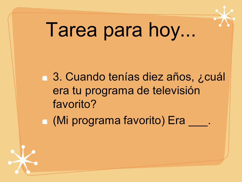 Tarea para hoy... 3. Cuando tenías diez años, ¿cuál era tu programa de televisión favorito.