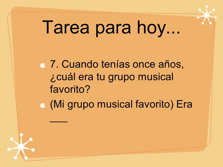 Tarea para hoy... 7. Cuando tenías once años, ¿cuál era tu grupo musical favorito.