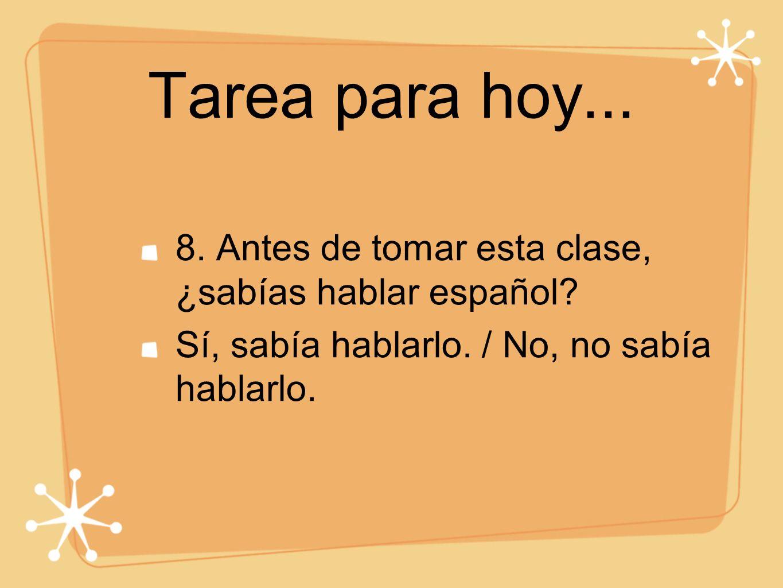 Tarea para hoy... 8. Antes de tomar esta clase, ¿sabías hablar español.