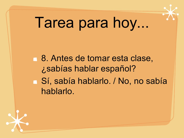 Tarea para hoy...8.Antes de tomar esta clase, ¿sabías hablar español.
