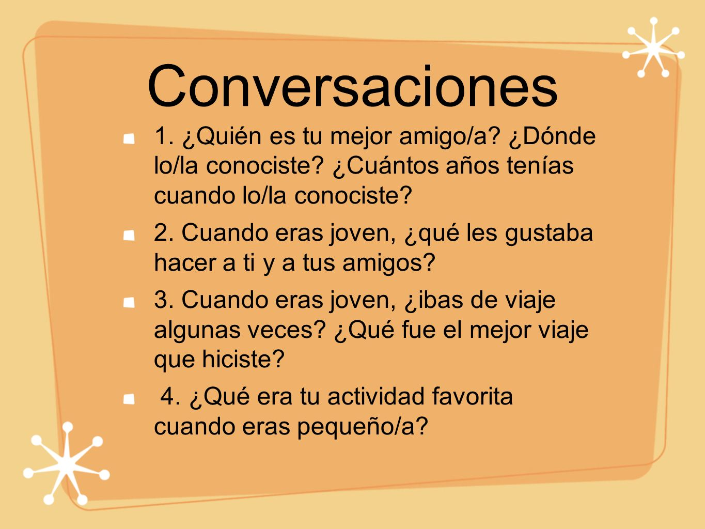 Conversaciones 1. ¿Quién es tu mejor amigo/a ¿Dónde lo/la conociste ¿Cuántos años tenías cuando lo/la conociste