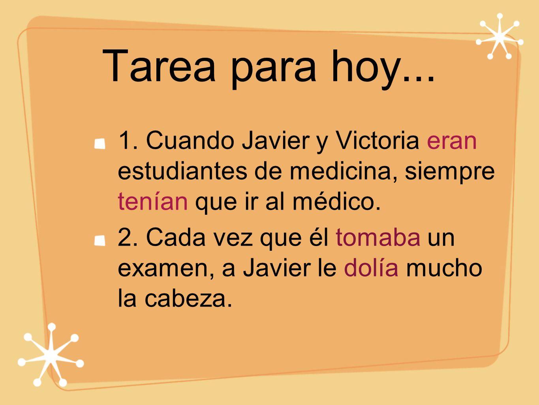 Tarea para hoy... 1. Cuando Javier y Victoria eran estudiantes de medicina, siempre tenían que ir al médico.